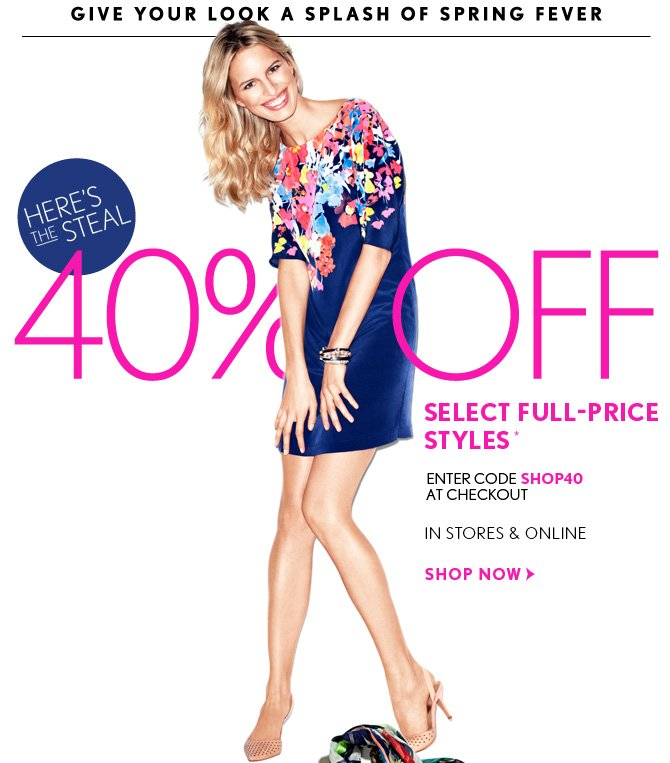 GIVE YOUR LOOK A SPLASH OF SPRING FEVER  HERE'S THE STEAL  40% OFF SELECT FULL–PRICE STYLES*  ENTER CODE SHOP40 AT CHECKOUT  IN STORES & ONLINE  SHOP NOW