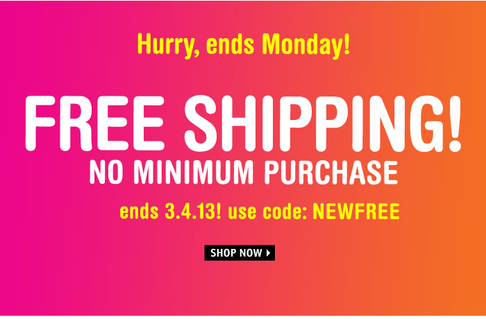 FREE SHIPPING NO MINIMUM  PURCHASE! ends 3.4.13! use code: NEWFREE