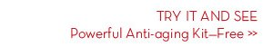 TRY IT AND SEE. Powerful Anti-aging Kit-Free.