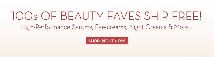 100s OF BEAUTY FAVES SHIP FREE! High-Performance Serums, Eye-creams, Night Creams & More… SHOP RIGHT NOW.
