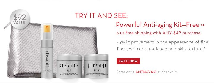 TRY IT AND SEE: Powerful Anti-aging Kit-Free plus free shipping with ANY $49 purchase. 75% improvement in the appearance of fine lines, wrinkles, radiance and skin texture.* $92 VALUE. GET IT NOW. Enter code ANTIAGING at  checkout.