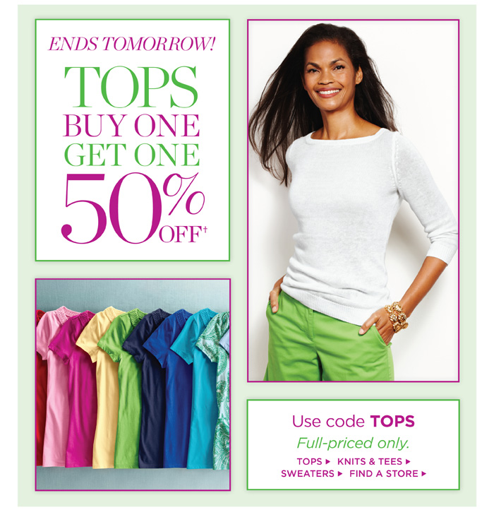 Ends Tomorrow! Tops, Buy One Get One 50%. Use code TOPS. Full-priced only. Tops, Knits and Tees and Sweaters. Find a Store.