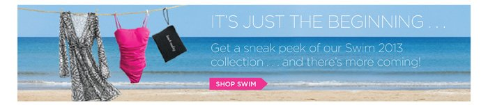 It's just the beginning! Get a sneak peek of our Swim 2013 collection ... and there's more coming. Shop Swim.