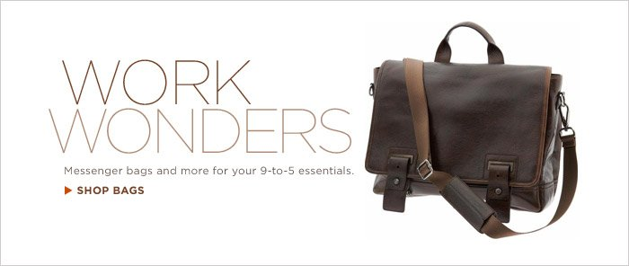 WORK WONDERS | Messenger bags and more for your 9-to-5 essentials. SHOP BAGS