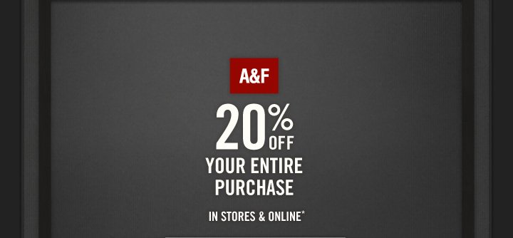 A&F          20% OFF     YOUR ENTIRE PURCHASE IN STORES & ONLINE*