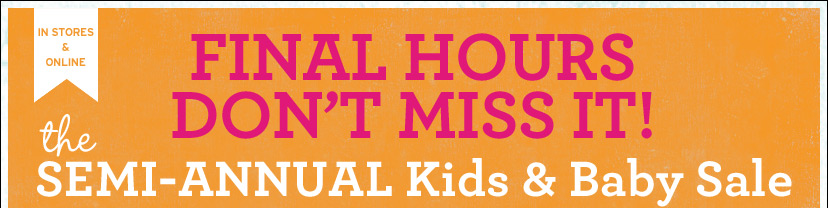 IN STORES & ONLINE   FINAL HOURS - DON'T MISS IT!  the SEMI-ANNUAL Kids & Baby Sale