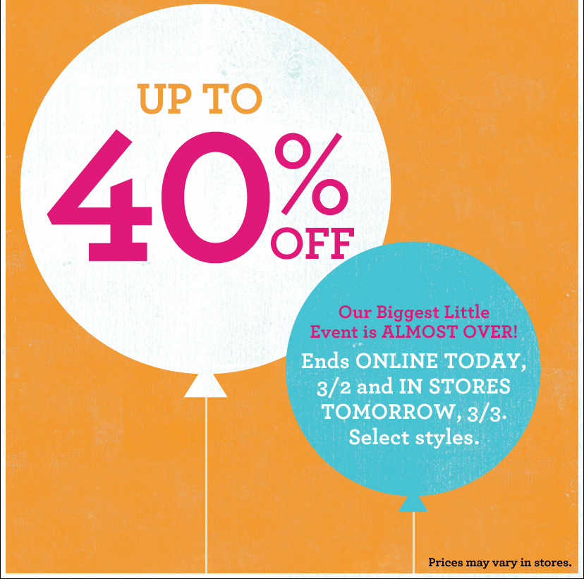 UP TO 40% OFF   Our Biggest Little Event is ALMOST OVER! Ends ONLINE TODAY, 3/2 and IN STORES TOMORROW, 3/3. Select styles.  Prices may vary in stores.