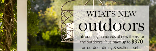WHAT'S NEW outdoors - Introducing hundreds of new items for the outdoors. Plus, save up to $370 on outdoor dining & sectional sets.