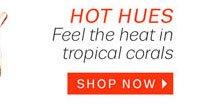 Hot Hues. Shop Now.