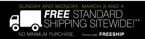 Free Standard Shipping Sitewide!** Sunday and Monday, March 3 and 4. No minimum purchase. Promo code FREESHIP