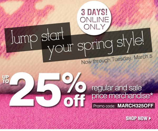 3 Days Only! ONLINE ONLY 25% OFF. Jump start your spring style! Now through Tuesday, March 5. UP TO 25% off regular and sale price merchandise* Promo code MARCH325OFF. Shop now
