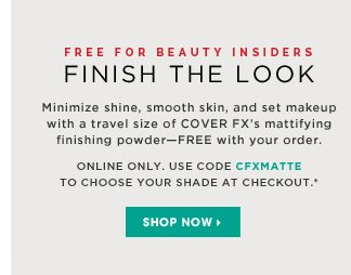 Free For Beauty Insiders. Finish Your Look. Minimize shine, smooth skin, and set makeup with a travel size of COVER FX's mattifying finishing powder - free with your order. Online only. Use code CFXMATTE to choose your shade at checkout.* Shop now