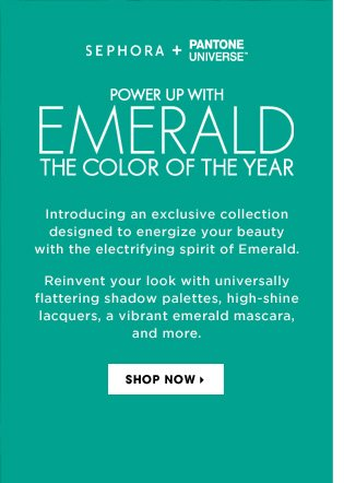 SEPHORA + PANTONE UNIVERSE. Power Up With Emerald The Color Of The Year. Introducing an exclusive collection designed to energize your beauty with the electrifying spirit of Emerald. Reinvent your look with flattering shadow palettes, high-shine lacquers, and a vibrant emerald mascara, and more. Shop now