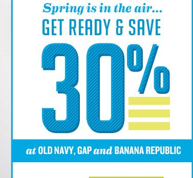 Spring is in the air... GET READY & SAVE 30% at OLD NAVY, GAP and BANANA REPUBLIC