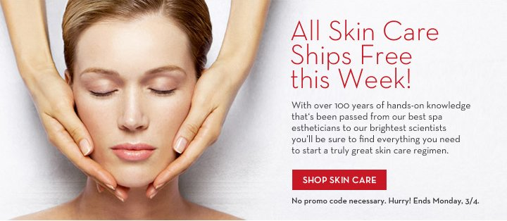 All Skin Care Ships Free this Week! With over 100 years of hands-on knowledge that's been passed from our best spa estheticians  to our brightest scientists you'll be sure to find everything you need to start a truly great skin care regimen. SHOP SKIN CARE. No promo code necessary. Hurry! Ends Monday, 3/4.