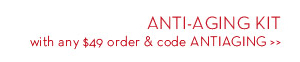 ANTI-AGING KIT with any $49 order & code ANTIAGING.