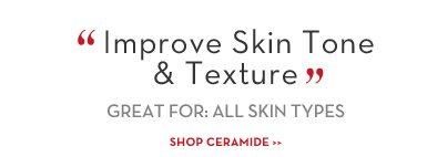 """Improve Skin Tone & Texture"" GREAT FOR: ALL  SKIN TYPES. SHOP CERAMIDE."
