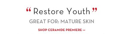 """Restore Youth"" GREAT FOR: MATURE SKIN. SHOP CERAMIDE PREMIERE."