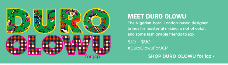 DURO OLOWU for jcp. MEET DURO OLOWU. The Nigerian-born, London-based designer brings his masterful mixing, a riot of color, and some fashionable friends to jcp. $10-$90. #DuroOlowuForJCP. SHOP DURO OLOWU for jcp›