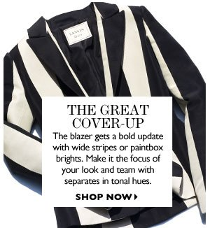 The Great Cover-up The blazer gets a bold update with wide stripes or paintbox brights. Make it the focus of your look and team with separates in tonal hues. SHOP NOW