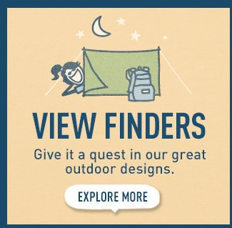 View Finders. Give it a quest in our great outdoor designs