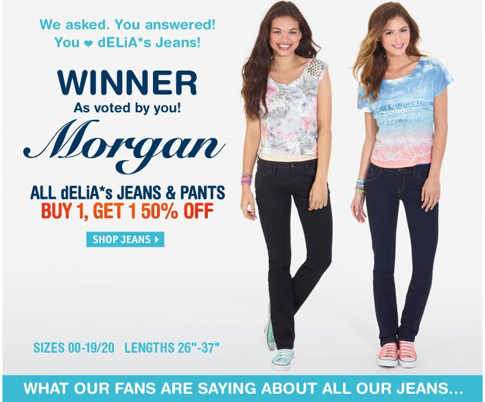 You love dELiA*s Jeans! WINNER As voted by you! Morgan -  JEANS & PANTS BUY 1, GET 1 50% OFF