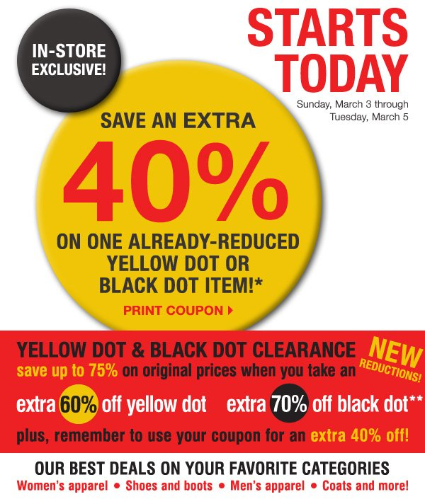 IN-STORE EXCLUSIVE! STARTS TODAY Sunday, March 3 through Tuesday, March 5. SAVE AN EXTRA 40% on one  already-reduced Yellow Dot or Black Dot item!* Print coupon. New Reductions! Yellow Dot & Black Dot Clearance. Save up to 75% on original prices when you take an extra 60% off yellow dot, extra 70% off black dot** plus, remember ot use your coupon for an extra 40% off!.