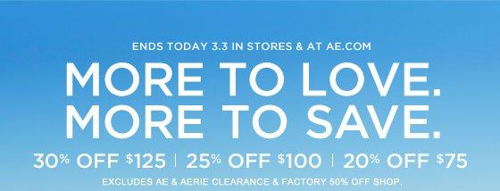 Ends Today 3.3 In Stores & At AE.com | More To Love. More To Save. | 30% Off $125 | 25% Off $100 | 20% Off $75 | Excludes AE & Aerie Clearance & Factory 50% Off Shop.