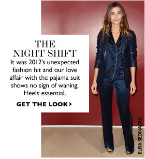 The Night Shift It was 2012's unexpected fashion hit and our love affair with the pajama suit shows no sign of waning. Heels essential. GET THE LOOK