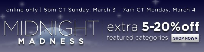 MIDNIGHT MADNESS | extra 5-20% off featured categories | online only | 5pm CT Sunday, March 3 - 7am CT Monday, March 4 | SHOP NOW