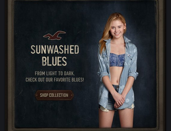 SUNWASHED BLUES FROM LIGHT TO DARK, CHECK OUT OUR FAVORITE BLUES! SHOP COLLECTION