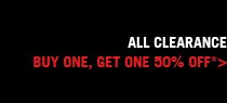 ALL CLEARANCE BUY ONE, GET ONE 50% OFF* >