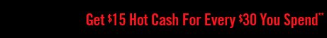 GET $15 HOT CASH FOR EVERY $30 YOU SPEND**