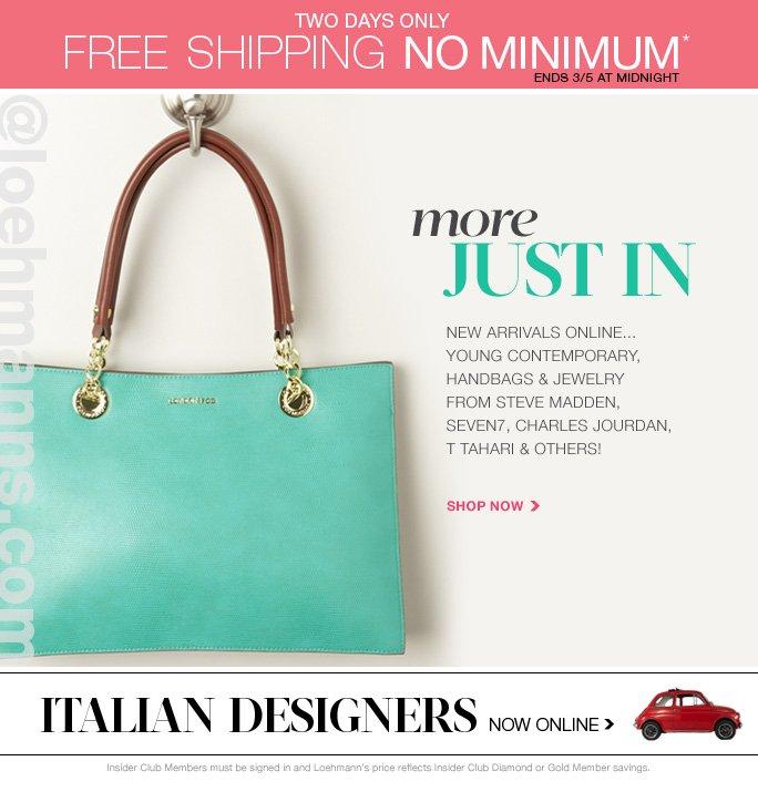 always free shipping  on all orders over $1OO*  two days only free shipping no minimum*                ends 3/5 at midnight @loehmanns.com  More just in new arrivals online... Young contemporary, handbags & jewelry from steve madden, Seven7, charles jourdan, t tahari & others! Shop now  Italian designers Now online  Insider Club Members must be signed in and Loehmann's price reflects Insider Club Diamond or Gold Member savings.  *Free shipping PROMOTIONAL OFFER IS VALID now thru 3/6/2013 UNTIL 2:59AM EST ONLINE only. Free shipping offer applies on any order, only for standard shipping to one single address in the Continental US per order. Quantities are limited and exclusions may apply. Featured items subject to availability. Please see loehmanns.com for details. Returns and exchanges are subject to Returns/Exchange Policy Guidelines. 2013  †Standard text message & data charges apply. Text STOP to opt out or HELP for help. For the terms and conditions of the Loehmann's text message program, please visit http://pgminf.com/loehmanns.html or call 1-877-471-4885 for more information.