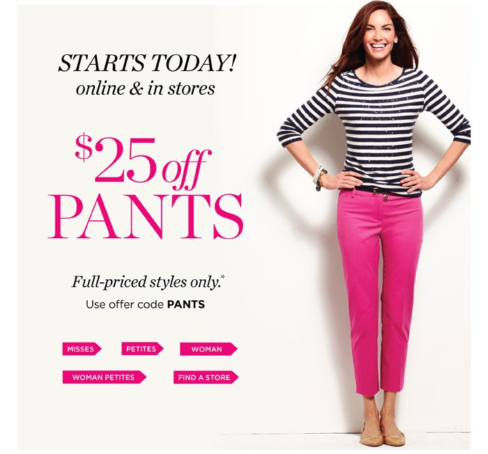 Starts today! Online and in stores. $25 off pants, full-priced styles only. Use offer code PANTS.