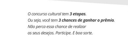 o concurso cultural em 3 etapas,ou seja, você tem 3 chances de ganhar o prêmio. Não perca essa chance de realizar os seus desejos. Participe. E boa sorte