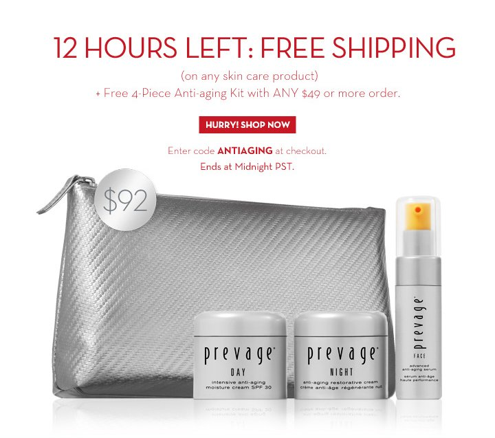 12 HOURS LEFT: FREE SHIPPING (on any skin product) + Free 4-Piece Anti-aging Kit with ANY $49 or more order. $92. HURRY! SHOP NOW. Enter code ANTIAGING at checkout. Ends at Midnight PST.