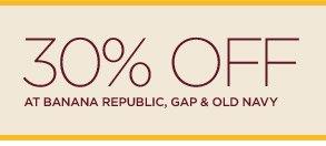30% OFF AT BANANA REPUBLIC, GAP, & OLD NAVY