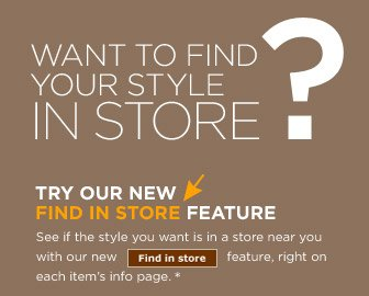 WANT TO FIND YOUR STYLE IN STORE? TRY OUR NEW FIND IN STORE FEATURE | See if the style you want is in a store near you with our newFind in store feature, right on each item's info page.*