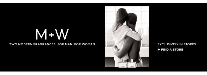 M + W TWO MODERN FRAGRANCES. FOR MAN. FOR WOMAN. EXCLUSIVELY IN STORES | FIND A STORE