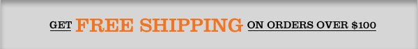 GET FREE SHIPPING ON ORDERS OVER $100