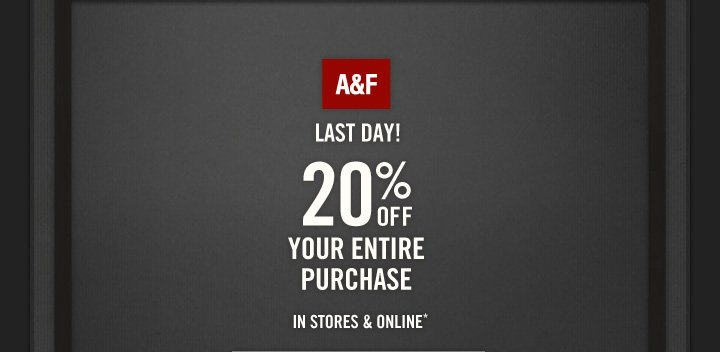 LAST DAY! A&F          20% OFF     YOUR ENTIRE PURCHASE IN STORES & ONLINE*