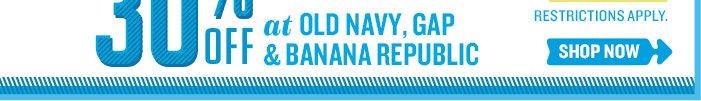 OLD NAVY | GAP | BANANA REBUPLIC | 30% OFF AT OLD NAVY, GAP & BANANA REPUBLIC | RESTRICTIONS APPLY. SHOP NOW