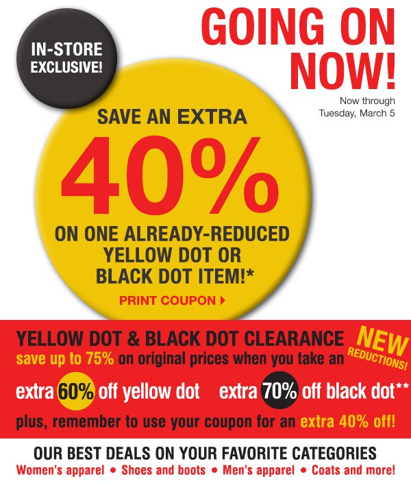 GOING ON NOW! IN-STORE EXCLUSIVE! Now through Tuesday, March 5. SAVE AN EXTRA 40% on one already-reduced Yellow Dot or Black Dot item!* Print coupon