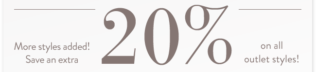More styles added! Save an extra 20% on all outlet styles!