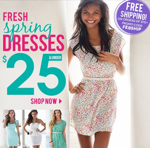 Sneak Peek at new Dresses $25 & Under. FREE SHIPPING on any order of $75 or more with code FEBSHIP. Ends March 10