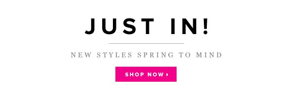 Check Out All the New Spring-Ready Styles - Shop Now