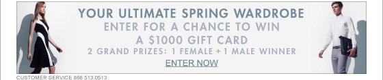 YOUR ULTIMATE SPRING WARDROBE ENTER FOR A CHANCE TO WIN A 1,000 GIFT CARD 2 GRAND PRIZES: 1 FEMALE + 1 MALE WINNER ENTER NOW