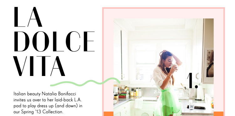 Italian beauty Natalia Bonifacci invites us over to her laid-back L.A. pad to play dress up in our Spring '13 Collection