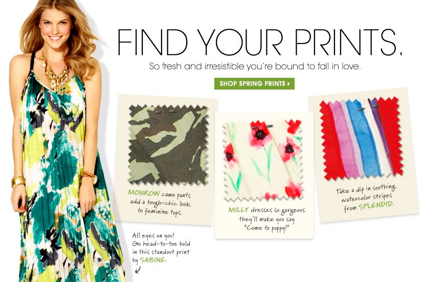 FIND YOUR PRINTS. So fresh and irresistible you're bound to fall in love. SHOP SPRING PRINTS